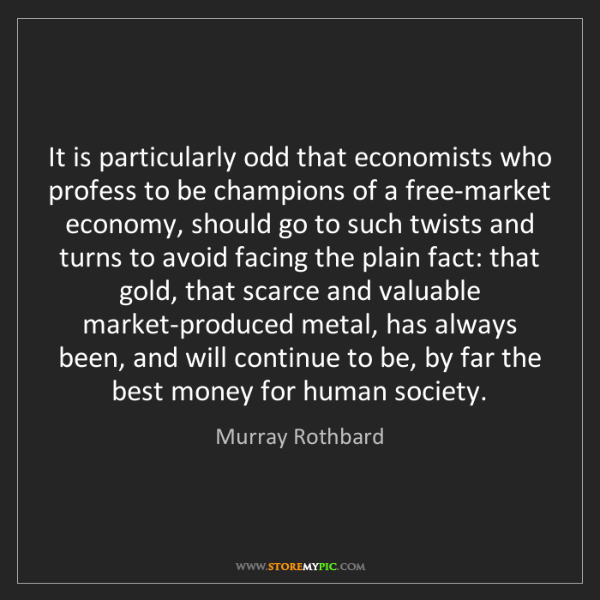 Murray Rothbard: It is particularly odd that economists who profess to...
