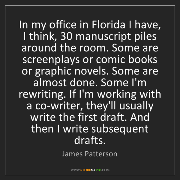 James Patterson: In my office in Florida I have, I think, 30 manuscript...