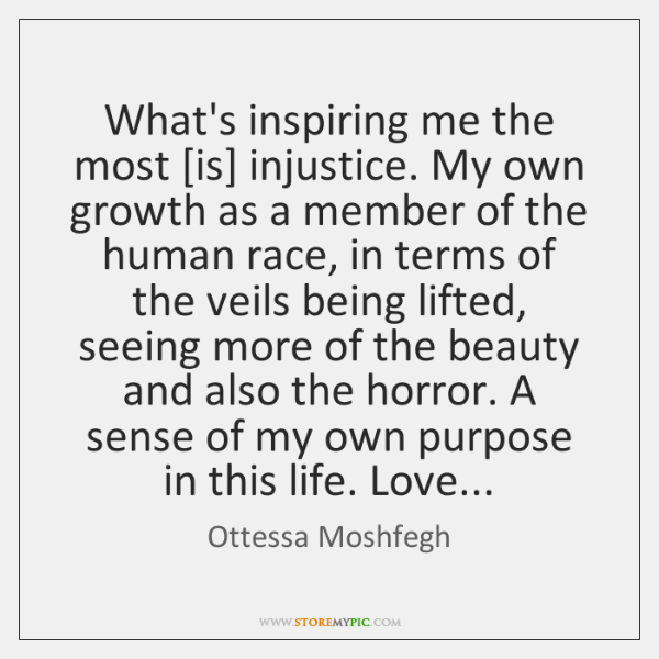 What's inspiring me the most [is] injustice. My own growth as a ...