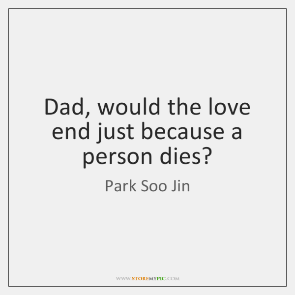 Dad, would the love end just because a person dies?