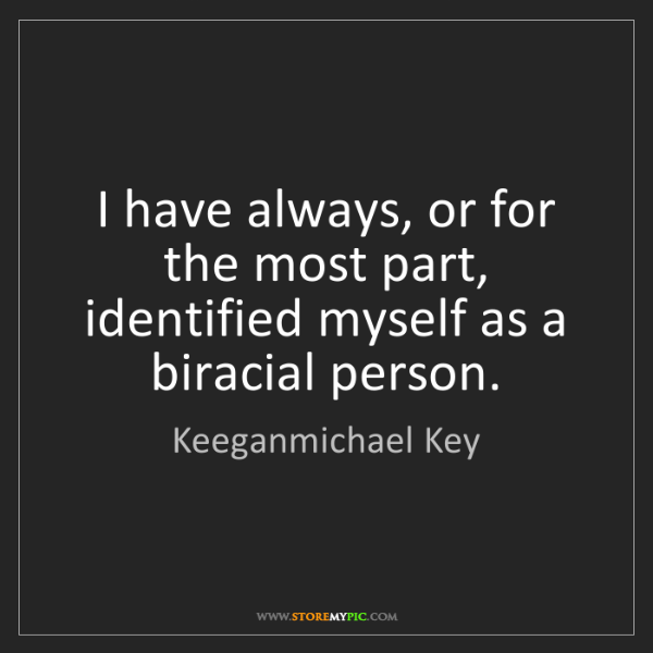 Keeganmichael Key: I have always, or for the most part, identified myself...