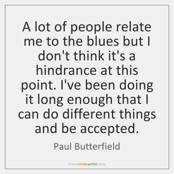 A lot of people relate me to the blues but I don't ...