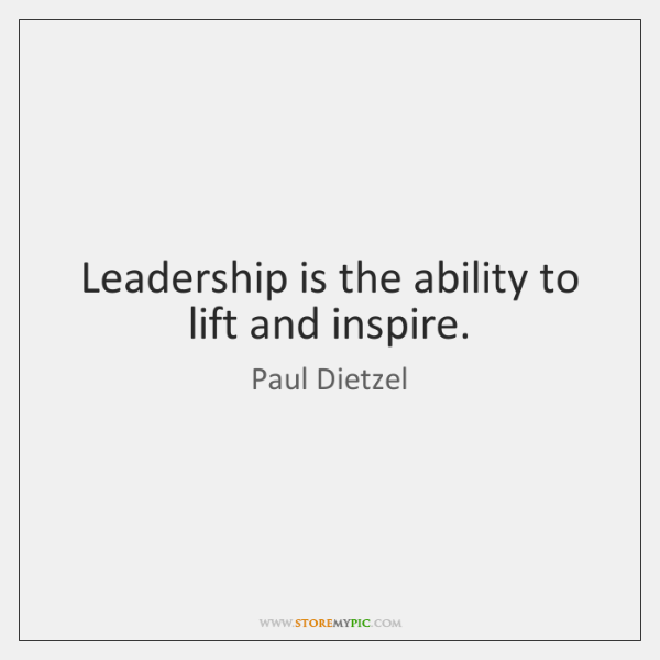 Leadership is the ability to lift and inspire.
