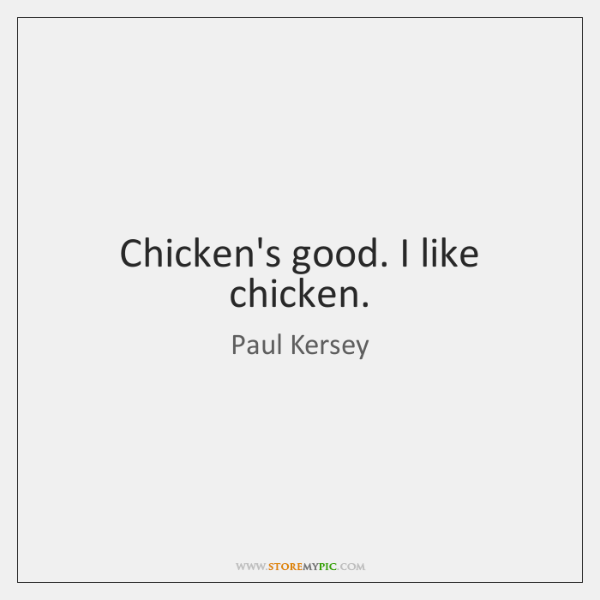 Chicken's good. I like chicken.