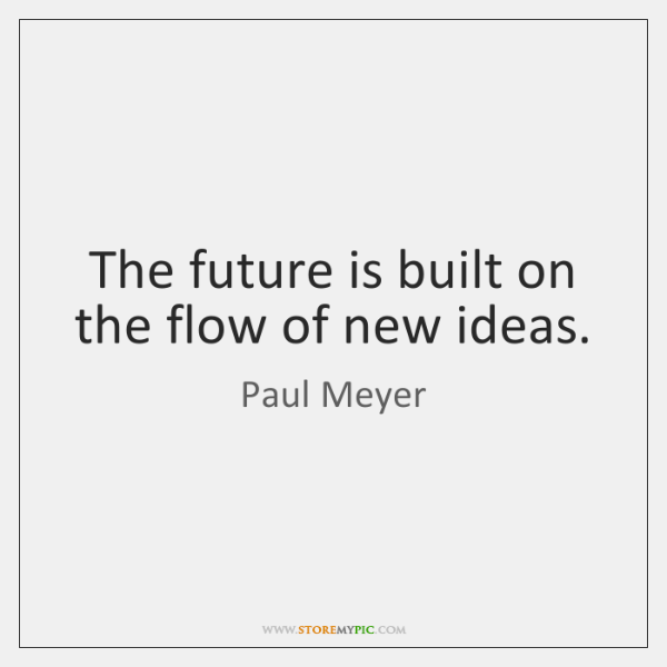 The future is built on the flow of new ideas.