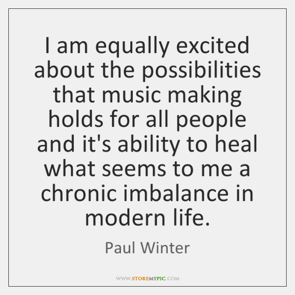 I am equally excited about the possibilities that music making holds for ...