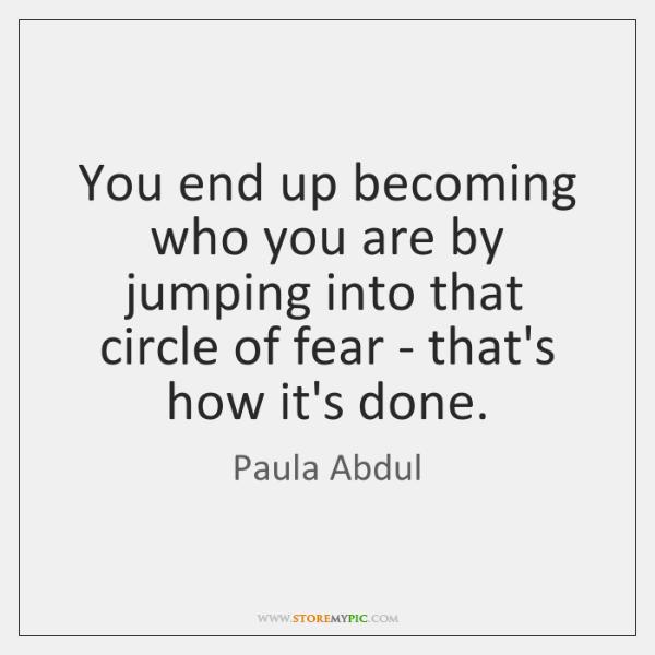 You end up becoming who you are by jumping into that circle ...