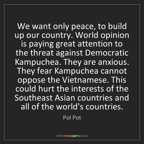 Pol Pot: We want only peace, to build up our country. World opinion...