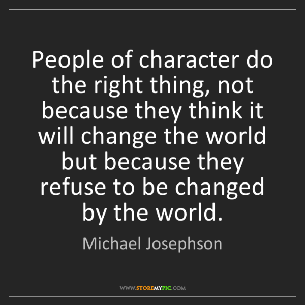Michael Josephson: People of character do the right thing, not because they...