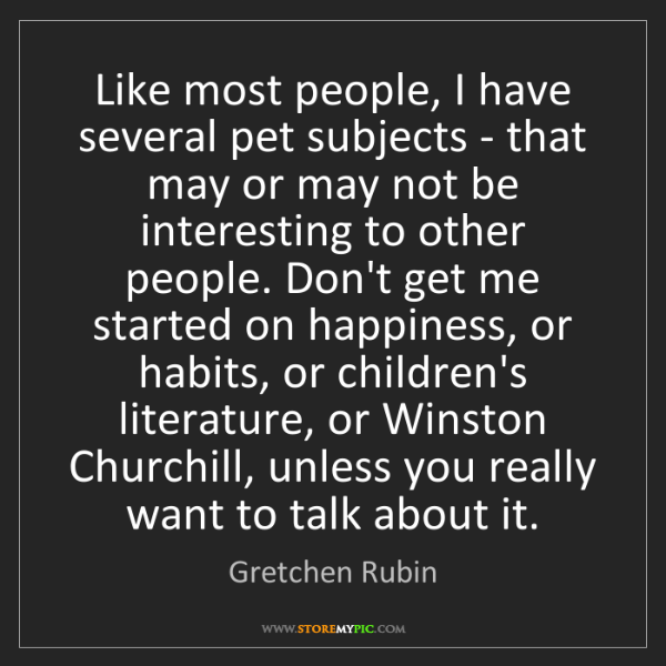 Gretchen Rubin: Like most people, I have several pet subjects - that...