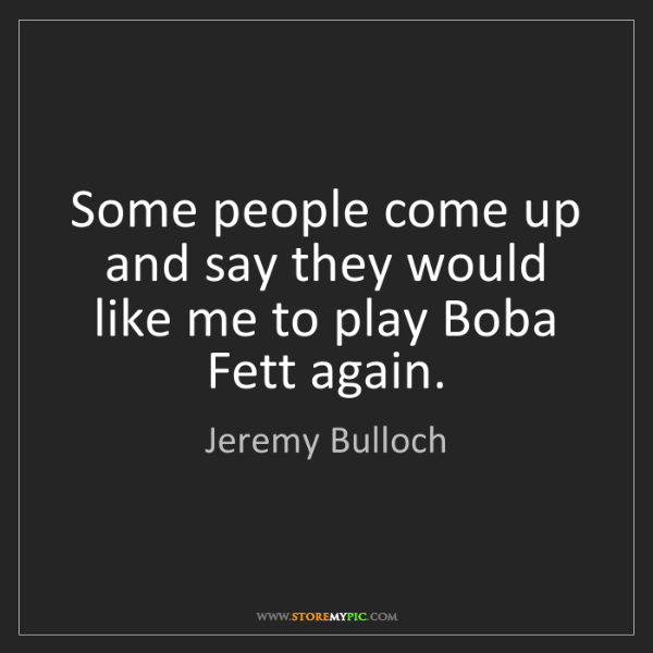 Jeremy Bulloch: Some people come up and say they would like me to play...