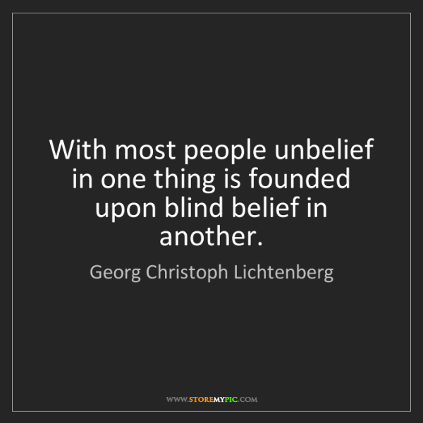 Georg Christoph Lichtenberg: With most people unbelief in one thing is founded upon...