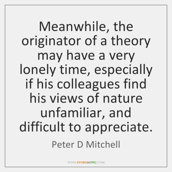 Meanwhile, the originator of a theory may have a very lonely time, ...