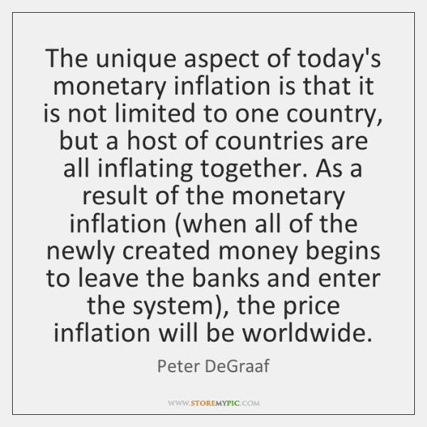 The unique aspect of today's monetary inflation is that it is not ...
