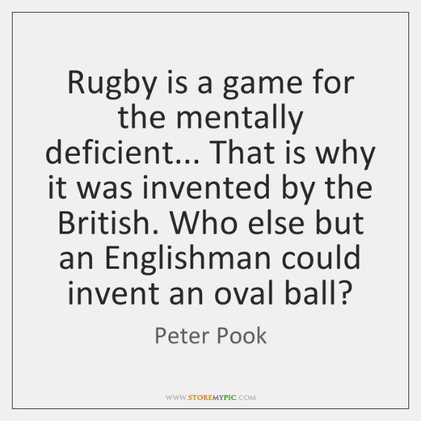Rugby is a game for the mentally deficient... That is why it ...