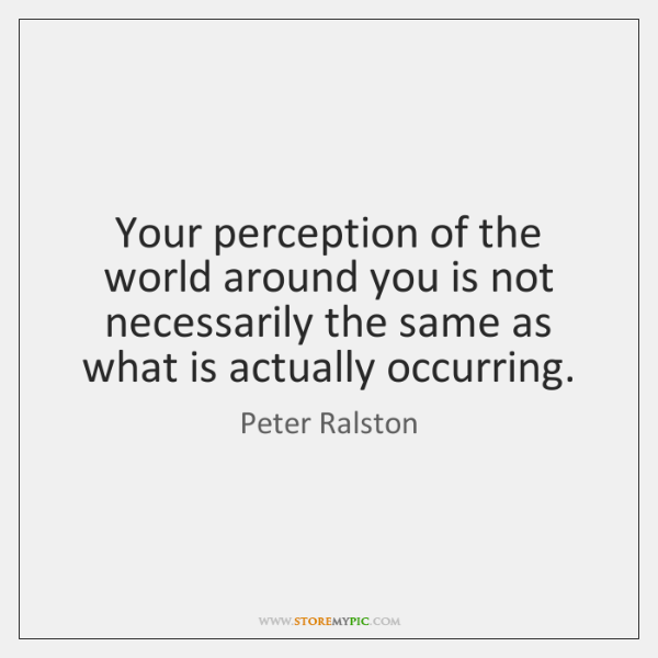 Your perception of the world around you is not necessarily the same ...