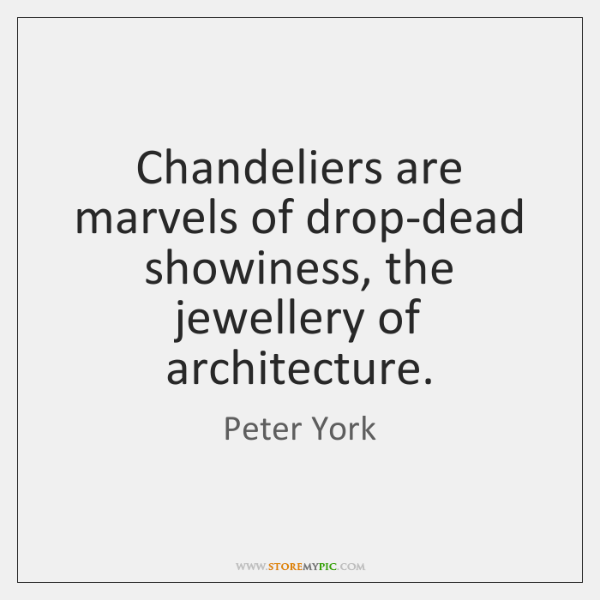 Chandeliers are marvels of drop-dead showiness, the jewellery of architecture.