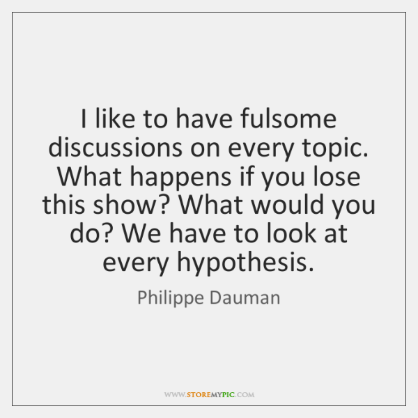I like to have fulsome discussions on every topic. What happens if ...