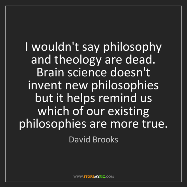 David Brooks: I wouldn't say philosophy and theology are dead. Brain...