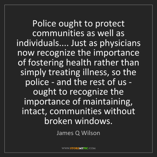 James Q Wilson: Police ought to protect communities as well as individuals.......
