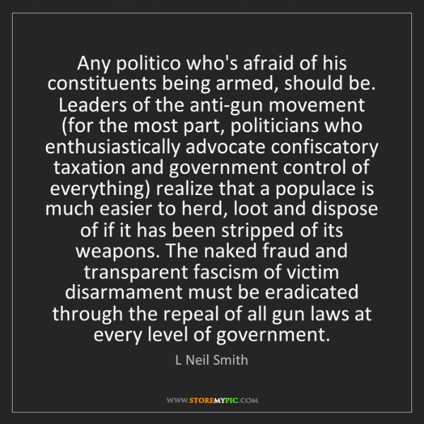 L Neil Smith: Any politico who's afraid of his constituents being armed,...