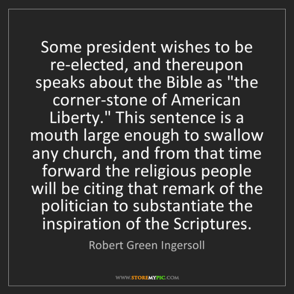 Robert Green Ingersoll: Some president wishes to be re-elected, and thereupon...