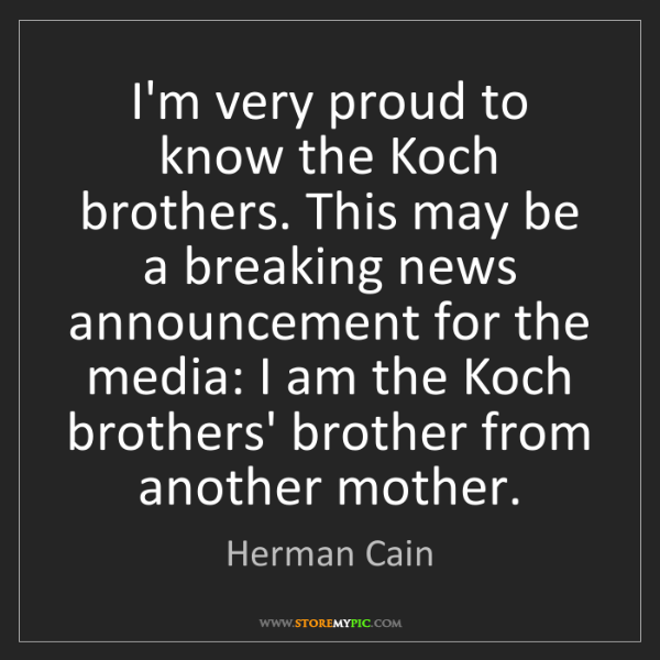 Herman Cain: I'm very proud to know the Koch brothers. This may be...