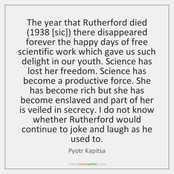 The year that Rutherford died (1938 [sic]) there disappeared forever the happy days ...
