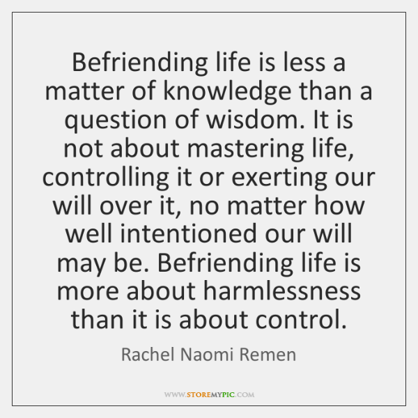 Befriending life is less a matter of knowledge than a question of ...
