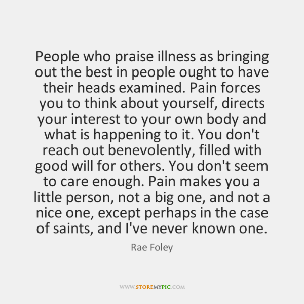 People who praise illness as bringing out the best in people ought ...