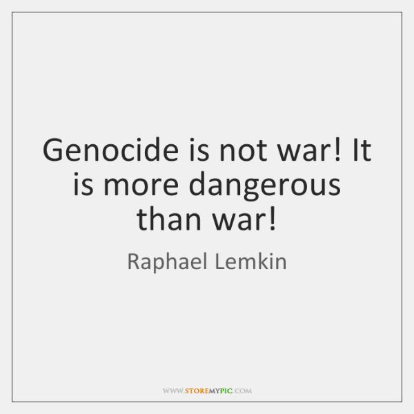 Genocide is not war! It is more dangerous than war!