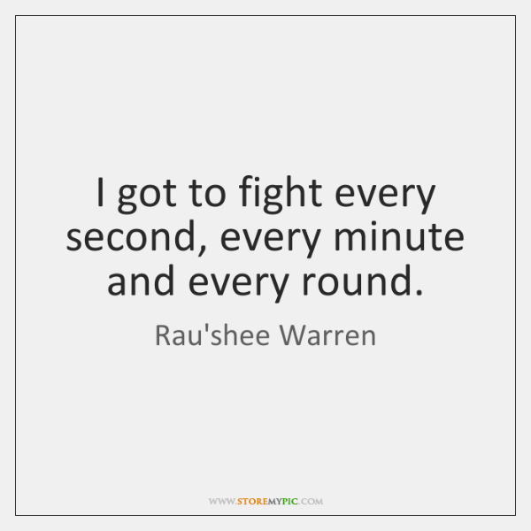 I got to fight every second, every minute and every round.