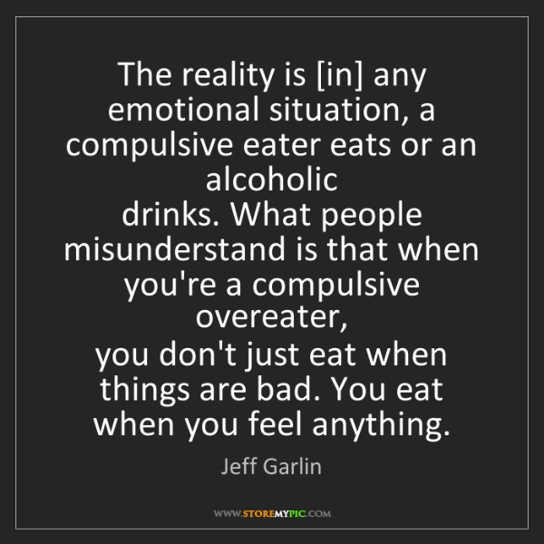 Jeff Garlin: The reality is [in] any emotional situation, a compulsive...