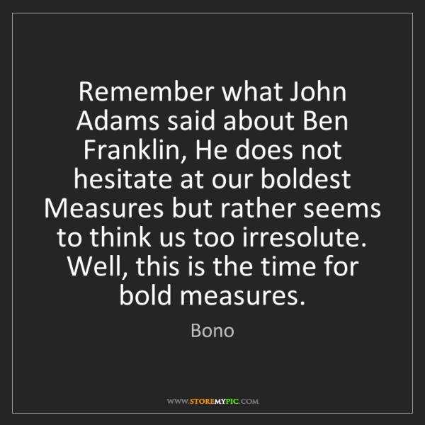 Bono: Remember what John Adams said about Ben Franklin, He...