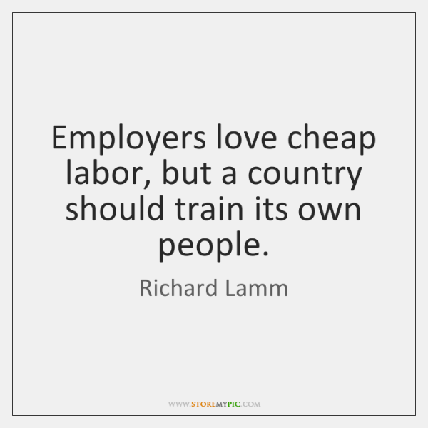 Employers love cheap labor, but a country should train its own people.