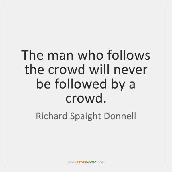 The man who follows the crowd will never be followed by a ...
