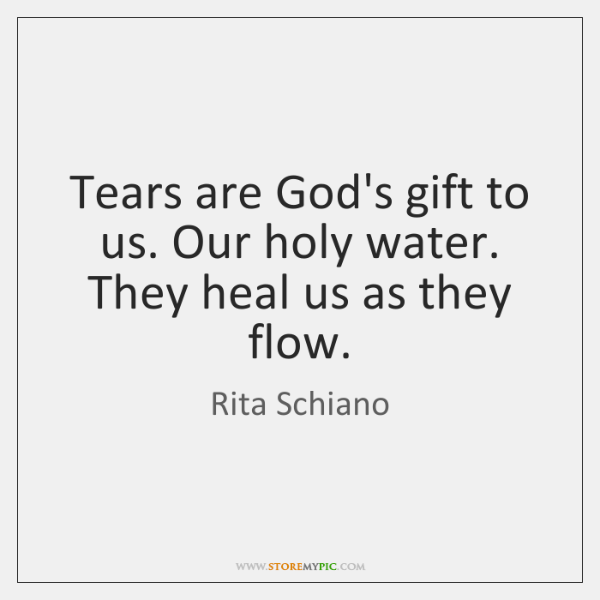 Tears are God's gift to us. Our holy water. They heal us ...