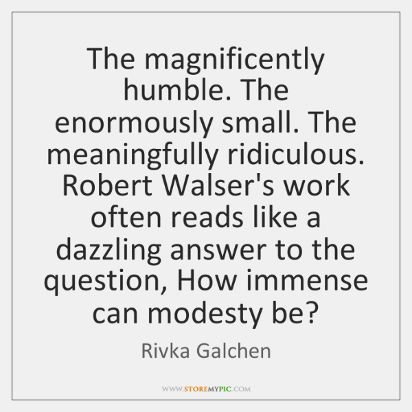 The magnificently humble. The enormously small. The meaningfully ridiculous. Robert Walser's work ..