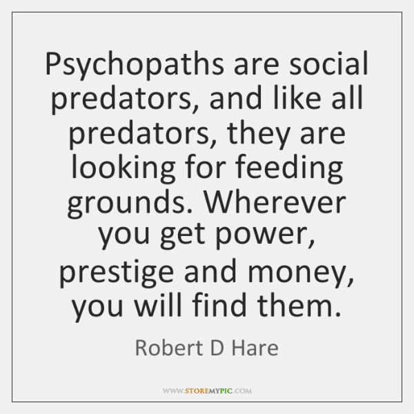 Psychopaths are social predators, and like all predators, they are looking for ...