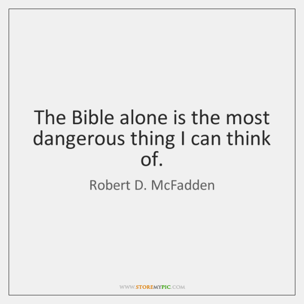 The Bible alone is the most dangerous thing I can think of.