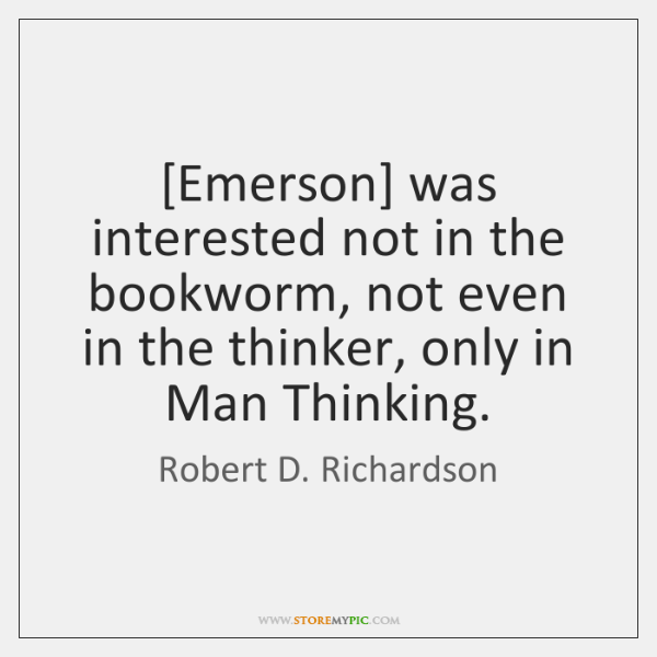 [Emerson] was interested not in the bookworm, not even in the thinker, ...