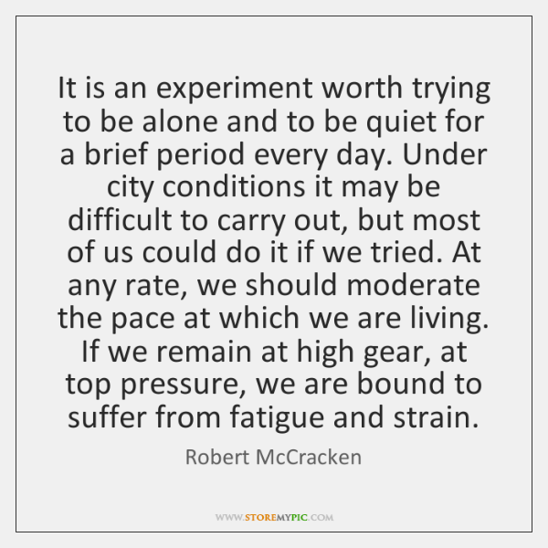 It is an experiment worth trying to be alone and to be ...