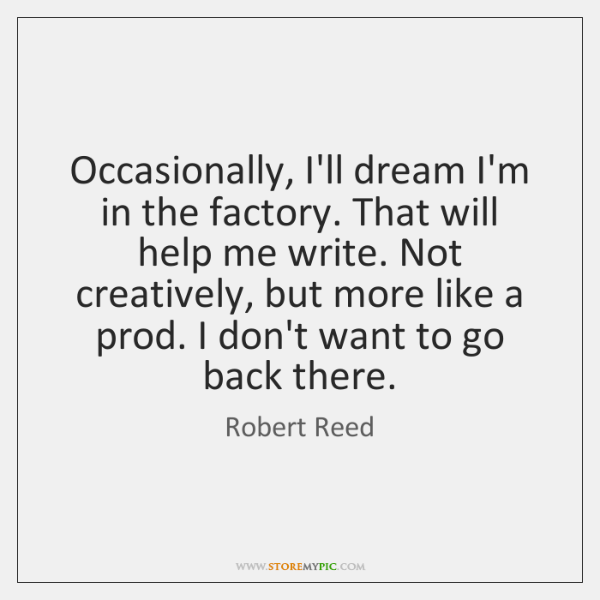 Occasionally, I'll dream I'm in the factory. That will help me write. ...