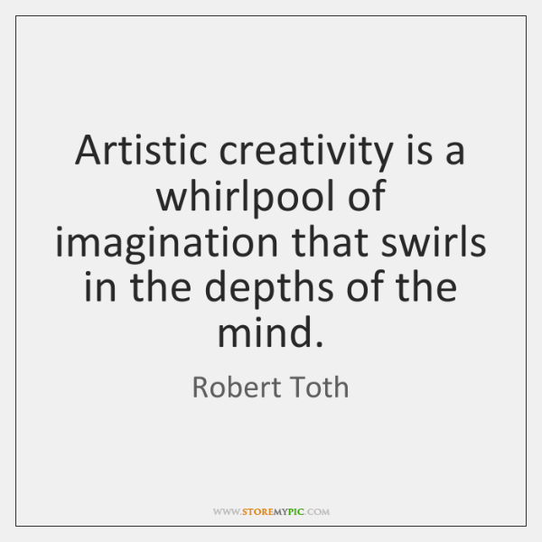 Artistic creativity is a whirlpool of imagination that swirls in the depths ...