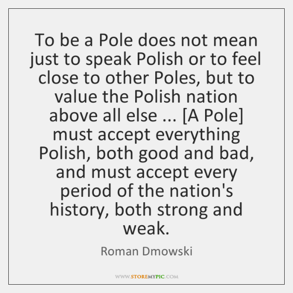 To be a Pole does not mean just to speak Polish or ...
