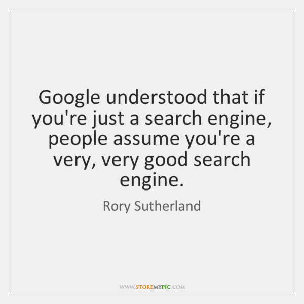 Google understood that if you're just a search engine, people assume you're ...