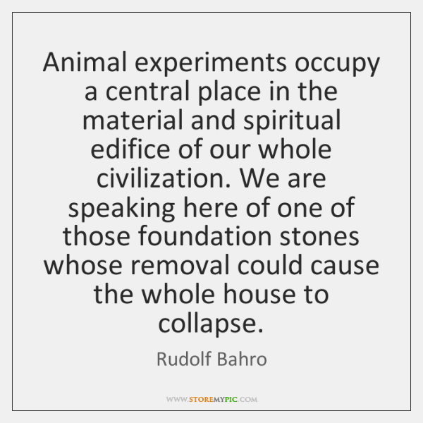 Animal experiments occupy a central place in the material and spiritual edifice ...