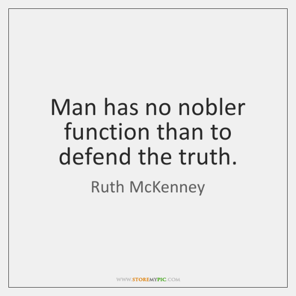 Man has no nobler function than to defend the truth.
