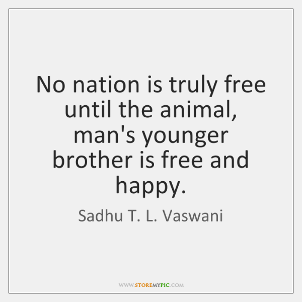 No nation is truly free until the animal, man's younger brother is ...