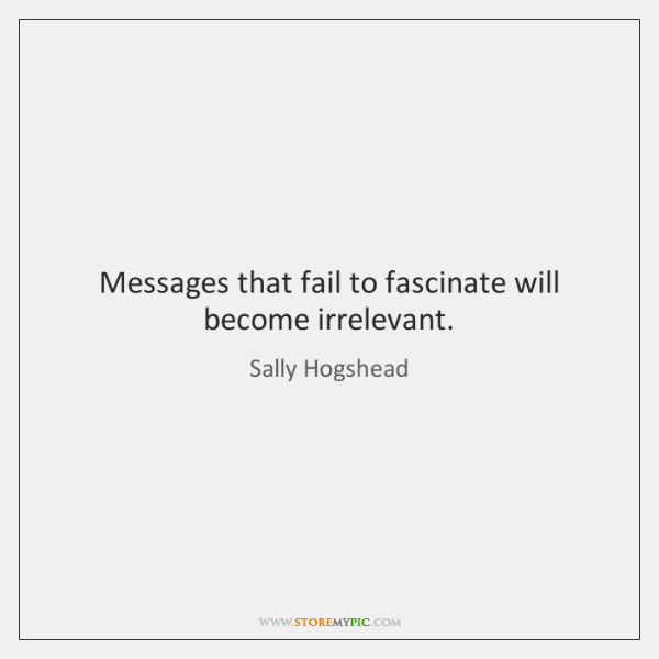 Messages that fail to fascinate will become irrelevant.